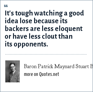 Baron Patrick Maynard Stuart Blackett: It's tough watching a good idea lose because its backers are less eloquent or have less clout than its opponents.