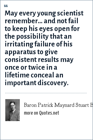 Baron Patrick Maynard Stuart Blackett: May every young scientist remember... and not fail to keep his eyes open for the possibility that an irritating failure of his apparatus to give consistent results may once or twice in a lifetime conceal an important discovery.