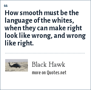 Black Hawk: How smooth must be the language of the whites, when they can make right look like wrong, and wrong like right.