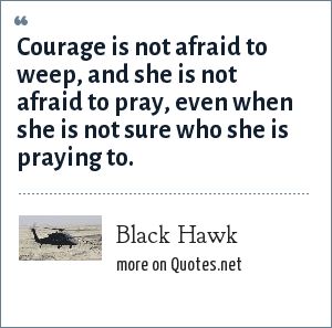 Black Hawk: Courage is not afraid to weep, and she is not afraid to pray, even when she is not sure who she is praying to.