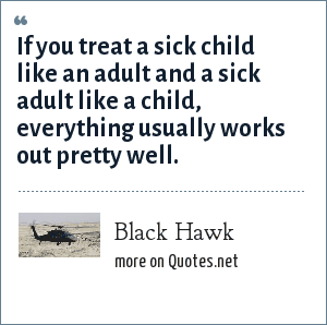 Black Hawk: If you treat a sick child like an adult and a sick adult like a child, everything usually works out pretty well.