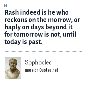 Sophocles: Rash indeed is he who reckons on the morrow, or haply on days beyond it for tomorrow is not, until today is past.