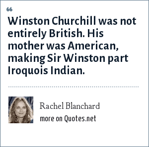 Rachel Blanchard: Winston Churchill was not entirely British. His mother was American, making Sir Winston part Iroquois Indian.