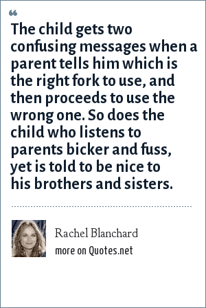 Rachel Blanchard: The child gets two confusing messages when a parent tells him which is the right fork to use, and then proceeds to use the wrong one. So does the child who listens to parents bicker and fuss, yet is told to be nice to his brothers and sisters.
