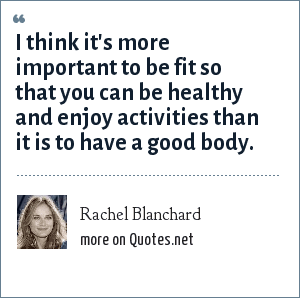 Rachel Blanchard: I think it's more important to be fit so that you can be healthy and enjoy activities than it is to have a good body.