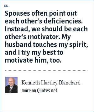Kenneth Hartley Blanchard: Spouses often point out each other's deficiencies. Instead, we should be each other's motivator. My husband touches my spirit, and I try my best to motivate him, too.