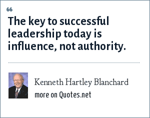Kenneth Hartley Blanchard: The key to successful leadership today is influence, not authority.