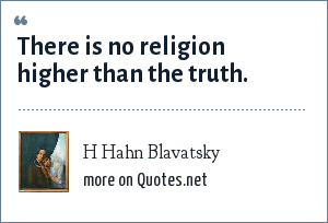H Hahn Blavatsky: There is no religion higher than the truth.
