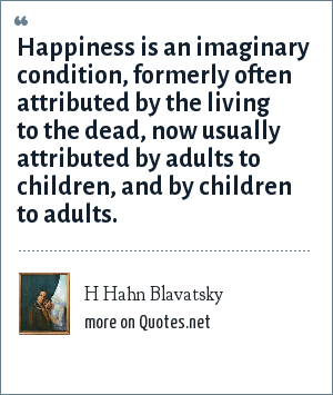 H Hahn Blavatsky: Happiness is an imaginary condition, formerly often attributed by the living to the dead, now usually attributed by adults to children, and by children to adults.