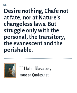 H Hahn Blavatsky: Desire nothing, Chafe not at fate, nor at Nature's changeless laws. But struggle only with the personal, the transitory, the evanescent and the perishable.