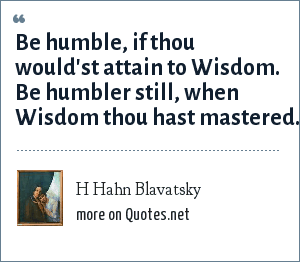 H Hahn Blavatsky: Be humble, if thou would'st attain to Wisdom. Be humbler still, when Wisdom thou hast mastered.