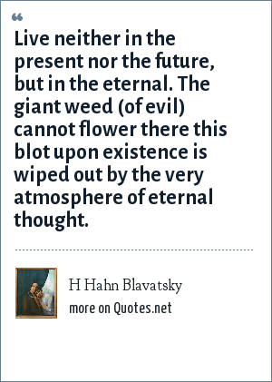 H Hahn Blavatsky: Live neither in the present nor the future, but in the eternal. The giant weed (of evil) cannot flower there this blot upon existence is wiped out by the very atmosphere of eternal thought.