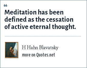 H Hahn Blavatsky: Meditation has been defined as the cessation of active eternal thought.