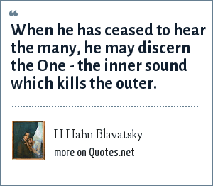 H Hahn Blavatsky: When he has ceased to hear the many, he may discern the One - the inner sound which kills the outer.