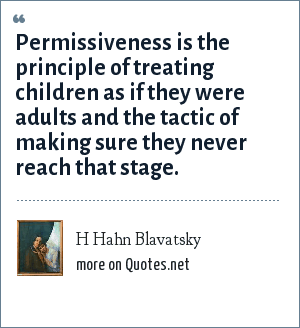 H Hahn Blavatsky: Permissiveness is the principle of treating children as if they were adults and the tactic of making sure they never reach that stage.