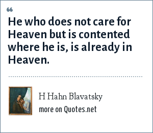 H Hahn Blavatsky: He who does not care for Heaven but is contented where he is, is already in Heaven.