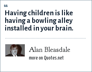 Alan Bleasdale: Having children is like having a bowling alley installed in your brain.