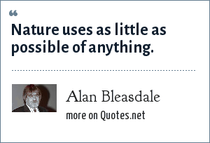 Alan Bleasdale: Nature uses as little as possible of anything.