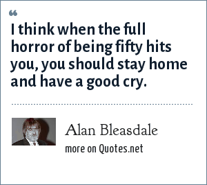 Alan Bleasdale: I think when the full horror of being fifty hits you, you should stay home and have a good cry.