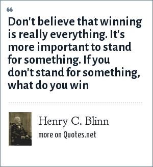 Henry C. Blinn: Don't believe that winning is really everything. It's more important to stand for something. If you don't stand for something, what do you win