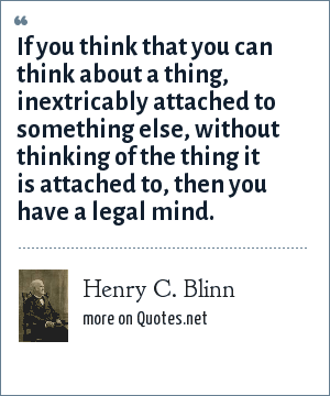 Henry C. Blinn: If you think that you can think about a thing, inextricably attached to something else, without thinking of the thing it is attached to, then you have a legal mind.