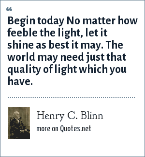 Henry C. Blinn: Begin today No matter how feeble the light, let it shine as best it may. The world may need just that quality of light which you have.