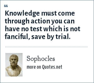 Sophocles: Knowledge must come through action you can have no test which is not fanciful, save by trial.