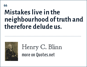 Henry C. Blinn: Mistakes live in the neighbourhood of truth and therefore delude us.