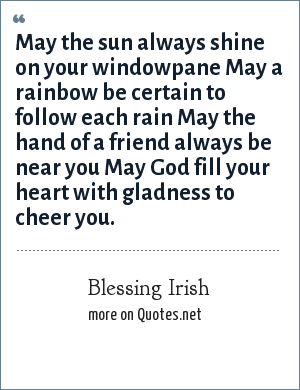 Blessing Irish: May the sun always shine on your windowpane May a rainbow be certain to follow each rain May the hand of a friend always be near you May God fill your heart with gladness to cheer you.