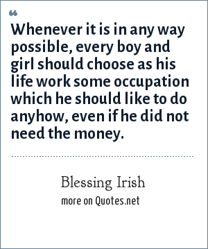 Blessing Irish: Whenever it is in any way possible, every boy and girl should choose as his life work some occupation which he should like to do anyhow, even if he did not need the money.