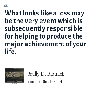 Srully D. Blotnick: What looks like a loss may be the very event which is subsequently responsible for helping to produce the major achievement of your life.