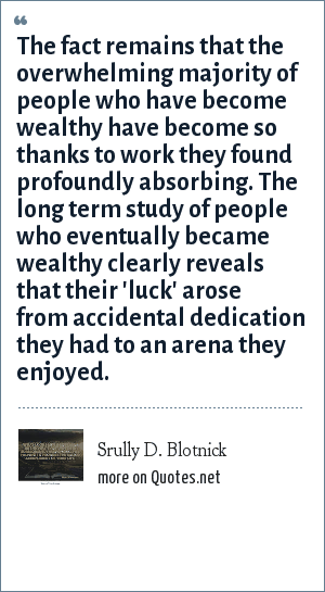 Srully D. Blotnick: The fact remains that the overwhelming majority of people who have become wealthy have become so thanks to work they found profoundly absorbing. The long term study of people who eventually became wealthy clearly reveals that their 'luck' arose from accidental dedication they had to an arena they enjoyed.