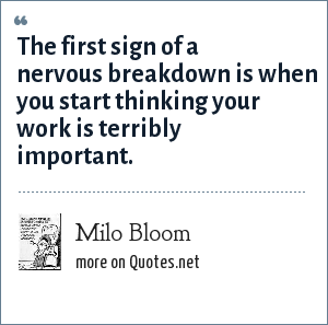 Milo Bloom: The first sign of a nervous breakdown is when you start thinking your work is terribly important.