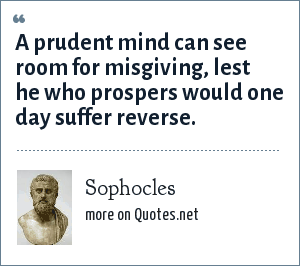 Sophocles: A prudent mind can see room for misgiving, lest he who prospers would one day suffer reverse.