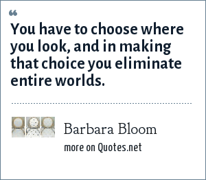 Barbara Bloom: You have to choose where you look, and in making that choice you eliminate entire worlds.