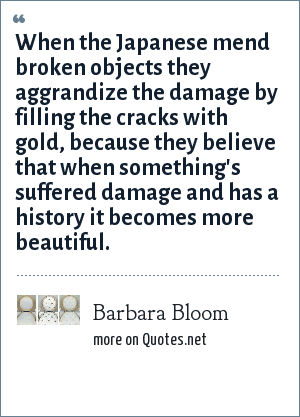 Barbara Bloom: When the Japanese mend broken objects they aggrandize the damage by filling the cracks with gold, because they believe that when something's suffered damage and has a history it becomes more beautiful.