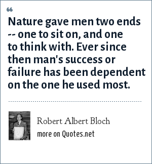 Robert Albert Bloch: Nature gave men two ends -- one to sit on, and one to think with. Ever since then man's success or failure has been dependent on the one he used most.