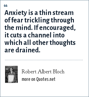 Robert Albert Bloch: Anxiety is a thin stream of fear trickling through the mind. If encouraged, it cuts a channel into which all other thoughts are drained.