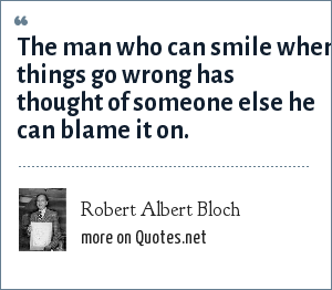 Robert Albert Bloch: The man who can smile when things go wrong has thought of someone else he can blame it on.
