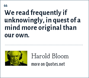 Harold Bloom: We read frequently if unknowingly, in quest of a mind more original than our own.