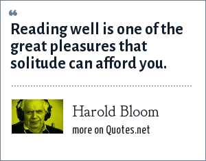 Harold Bloom: Reading well is one of the great pleasures that solitude can afford you.