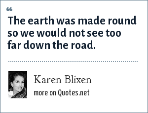Karen Blixen: The earth was made round so we would not see too far down the road.