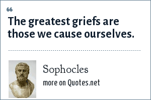 Sophocles: The greatest griefs are those we cause ourselves.