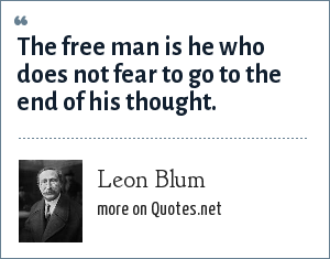Leon Blum: The free man is he who does not fear to go to the end of his thought.