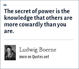 Ludwig Boerne: The secret of power is the knowledge that others are more cowardly than you are.