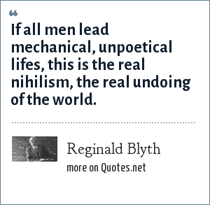 Reginald Blyth: If all men lead mechanical, unpoetical lifes, this is the real nihilism, the real undoing of the world.
