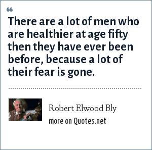 Robert Elwood Bly: There are a lot of men who are healthier at age fifty then they have ever been before, because a lot of their fear is gone.
