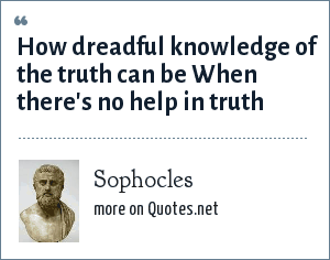 Sophocles: How dreadful knowledge of the truth can be When there's no help in truth