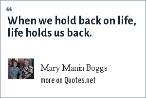 Mary Manin Boggs: When we hold back on life, life holds us back.