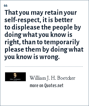 William J. H. Boetcker: That you may retain your self-respect, it is better to displease the people by doing what you know is right, than to temporarily please them by doing what you know is wrong.
